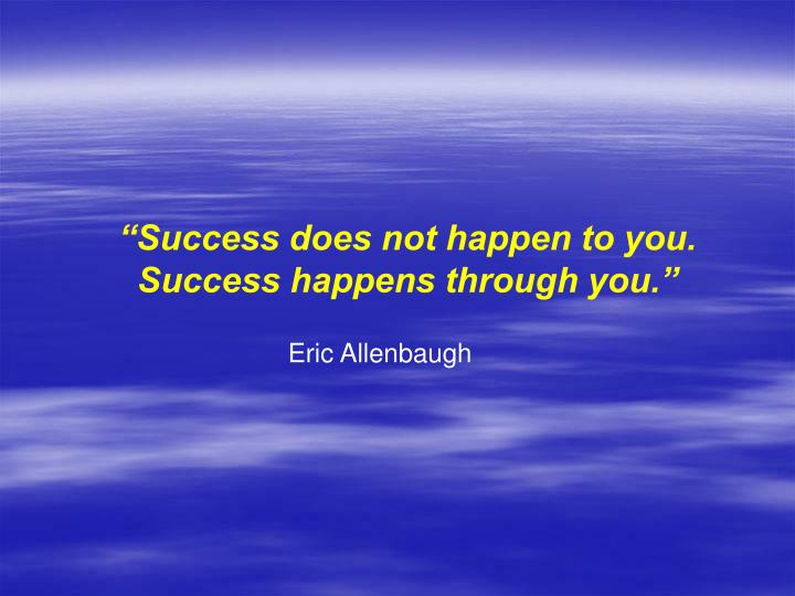 """Success does not happen to you."