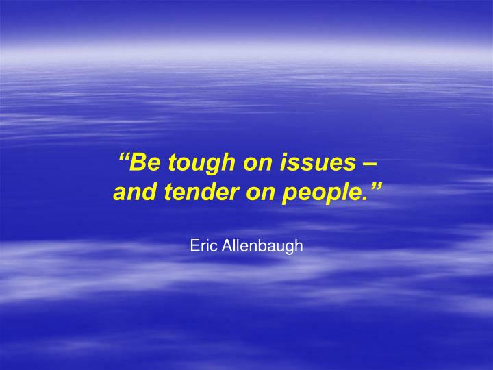 """Be tough on issues –"