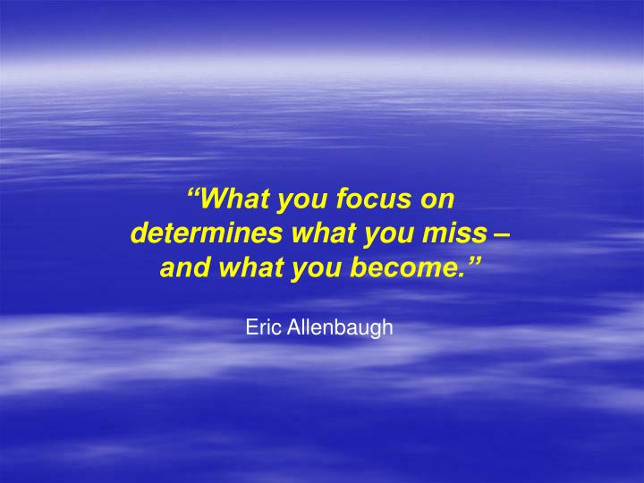 """What you focus on"