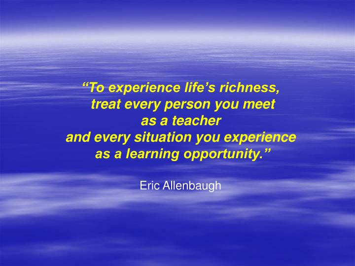 """To experience life's richness,"