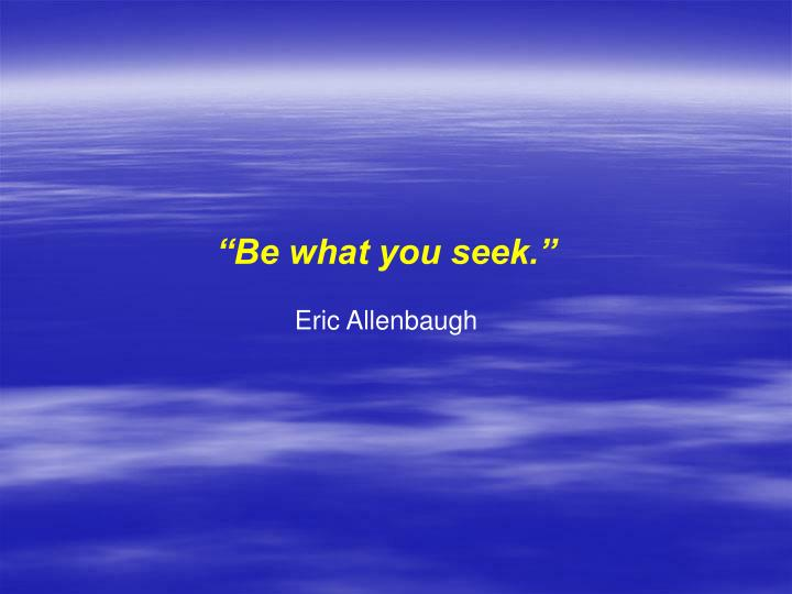 """Be what you seek."""