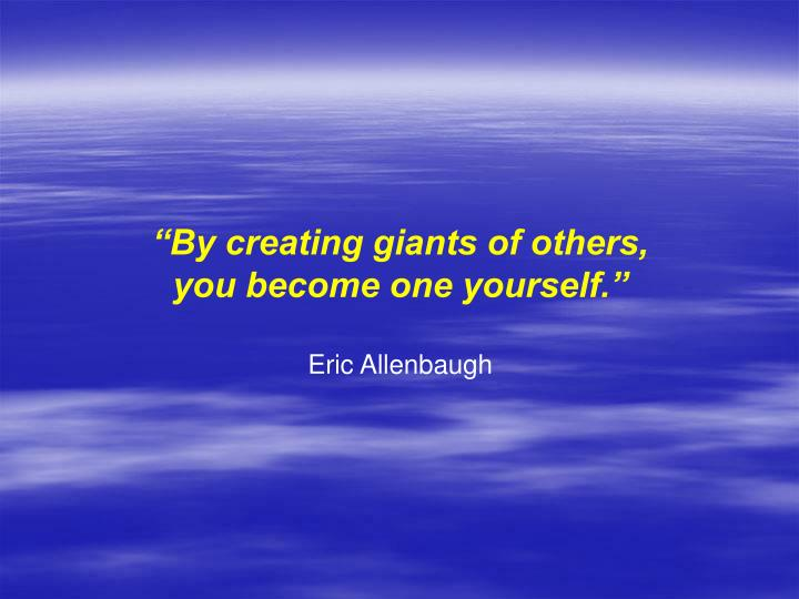 """By creating giants of others,"