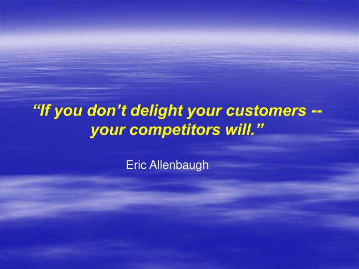 """If you don't delight your customers --"