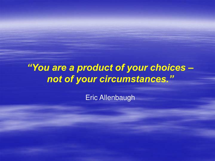 """You are a product of your choices –"