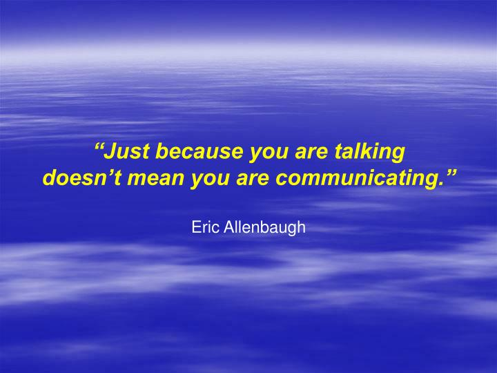 """Just because you are talking"