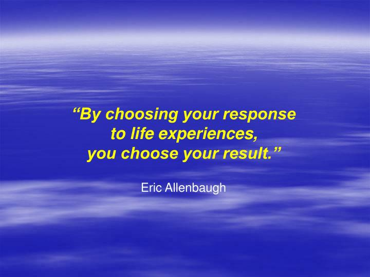 """By choosing your response"