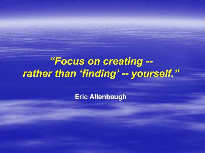 """Focus on creating --"