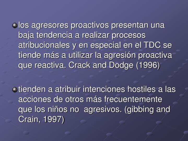los agresores proactivos presentan una baja tendencia a realizar procesos atribucionales y en especial en el TDC se tiende más a utilizar la agresión proactiva que reactiva. Crack and Dodge (1996)