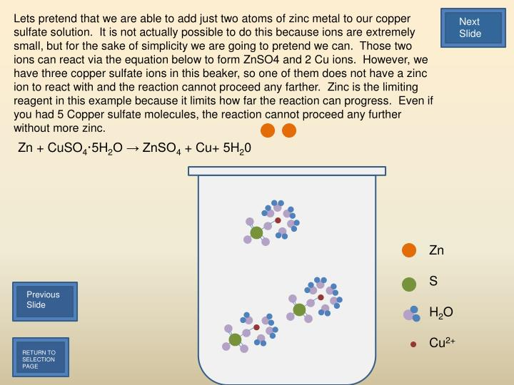 Lets pretend that we are able to add just two atoms of zinc metal to our copper sulfate solution.  It is not actually possible to do this because ions are extremely small, but for the sake of simplicity we are going to pretend we can.  Those two ions can react via the equation below to form ZnSO4 and 2 Cu ions.  However, we have three copper sulfate ions in this beaker, so one of them does not have a zinc ion to react with and the reaction cannot proceed any farther.  Zinc is the limiting reagent in this example because it limits how far the reaction can progress.  Even if you had 5 Copper sulfate molecules, the reaction cannot proceed any further without more zinc.