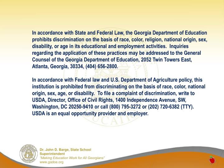 In accordance with State and Federal Law, the Georgia Department of Education prohibits discrimination on the basis of race, color, religion, national origin, sex, disability, or age in its educational and employment activities.  Inquiries regarding the application of these practices may be addressed to the General Counsel of the Georgia Department of Education, 2052 Twin Towers East, Atlanta, Georgia, 30334, (404) 656-2800.