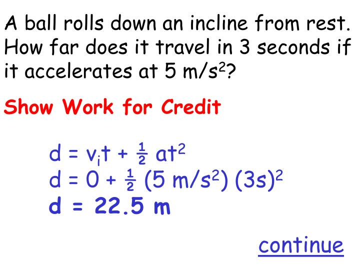 A ball rolls down an incline from rest.  How far does it travel in 3 seconds if it accelerates at 5 m/s