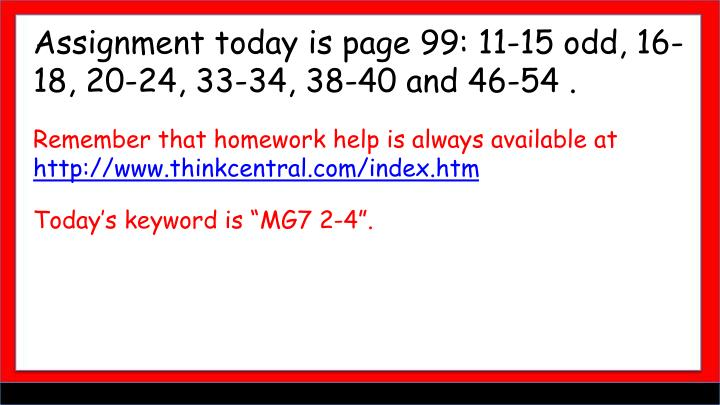 Assignment today is page 99: 11-15 odd, 16-18, 20-24, 33-34, 38-40 and 46-54 .