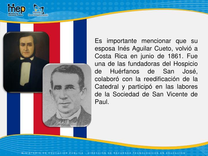 Es importante mencionar que su esposa Inés Aguilar Cueto, volvió a Costa Rica en junio de 1861. Fue una de las fundadoras del Hospicio de Huérfanos de San José, colaboró con la reedificación de la Catedral y participó en las labores de la Sociedad de San Vicente de Paul.