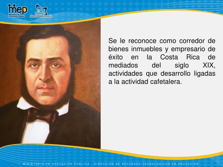 Se le reconoce como corredor de bienes inmuebles y empresario de éxito en la Costa Rica de mediados del siglo XIX, actividades que desarrollo ligadas a la actividad cafetalera.