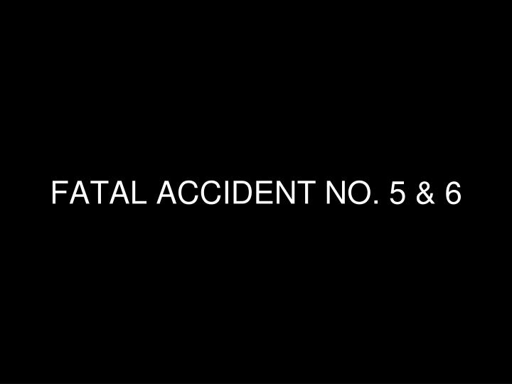 FATAL ACCIDENT NO. 5 & 6