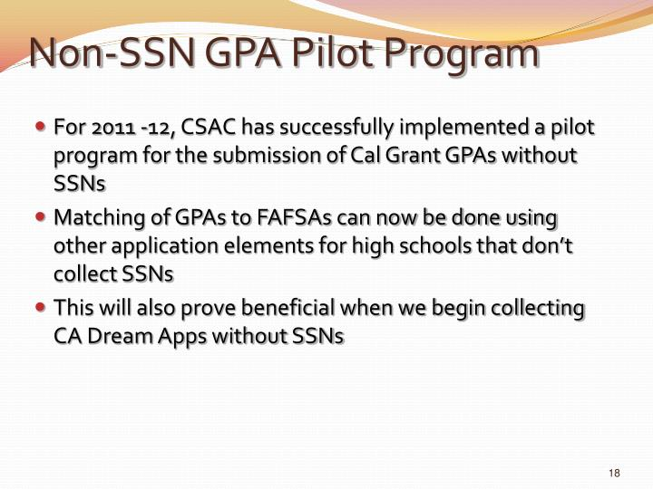 For 2011 -12, CSAC has successfully implemented a pilot program for the submission of Cal Grant GPAs without SSNs