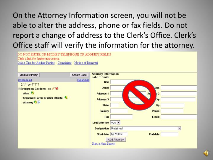 On the Attorney Information screen, you will not be able to alter the address, phone or fax fields. Do not report a change of address to the Clerk's Office. Clerk's Office staff will verify the information for the attorney.