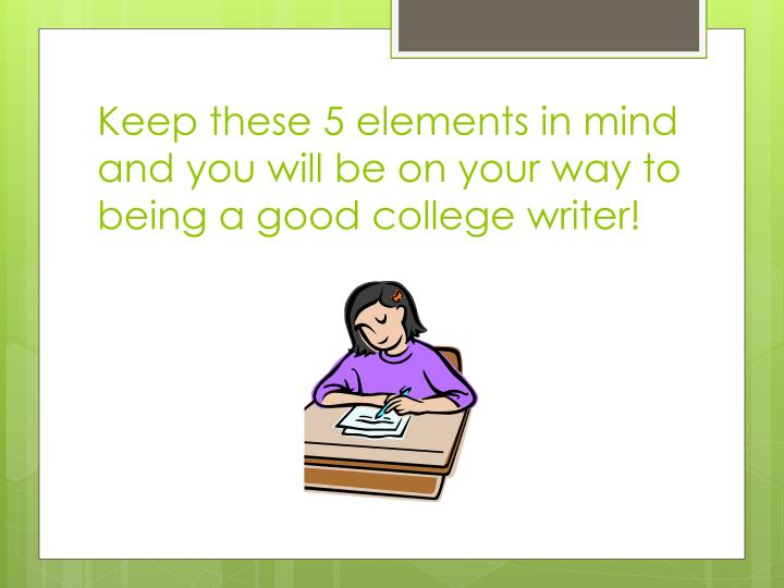 Keep these 5 elements in mind and you will be on your way to being a good college writer!