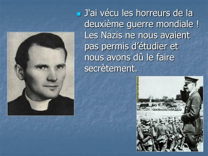 J'ai vcu les horreurs de la deuxime guerre mondiale ! Les Nazis ne nous avaient pas permis dtudier et nous avons d le faire secrtement.