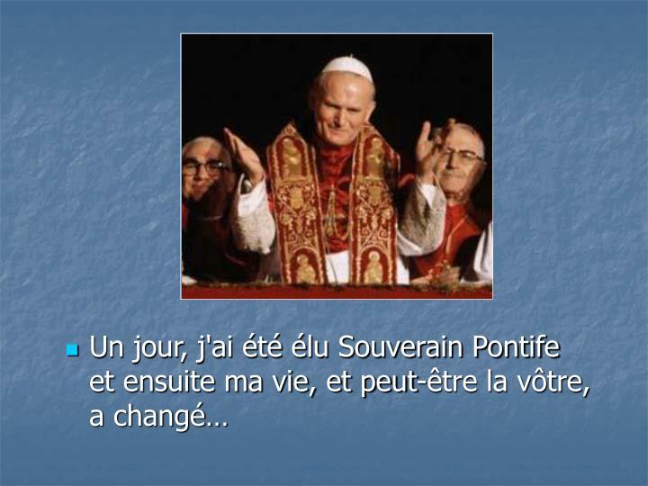 Un jour, j'ai t lu Souverain Pontife       et ensuite ma vie, et peut-tre la vtre,        a chang