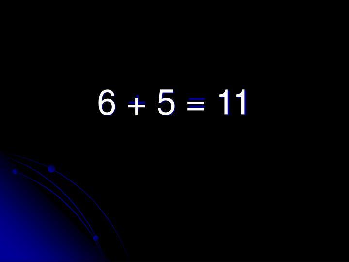 6 + 5 = 11