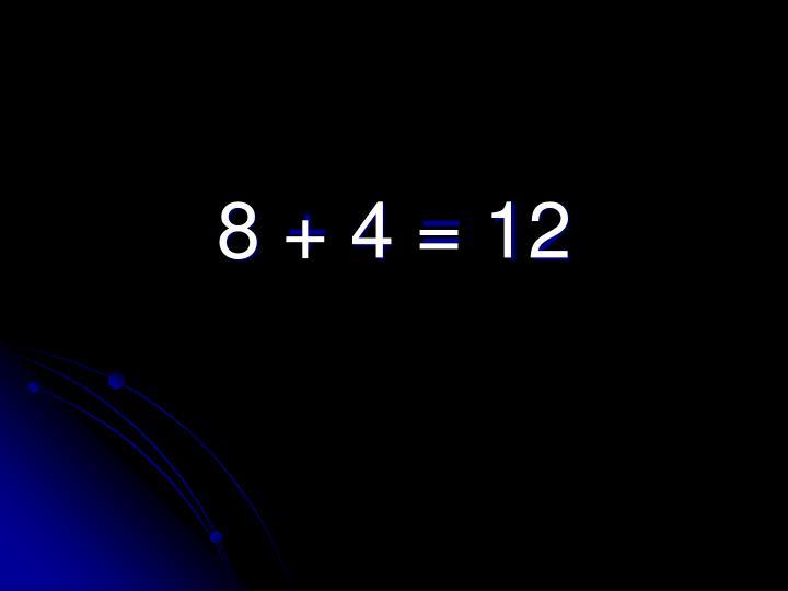 8 + 4 = 12