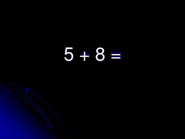 5 + 8 =