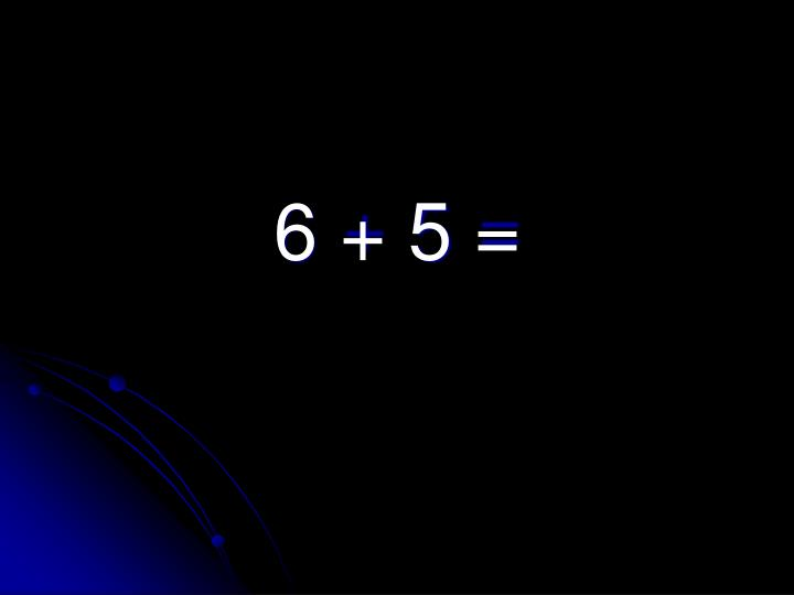 6 + 5 =