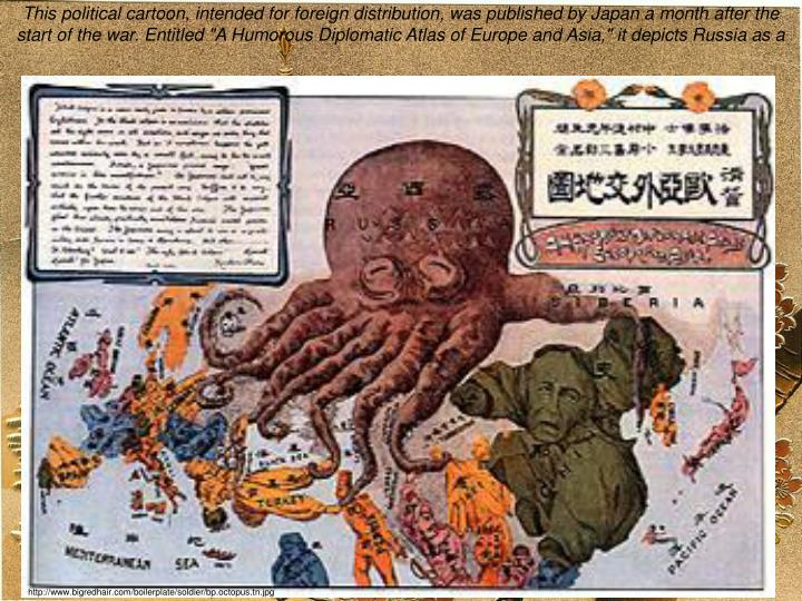 "This political cartoon, intended for foreign distribution, was published by Japan a month after the start of the war. Entitled ""A Humorous Diplomatic Atlas of Europe and Asia,"" it depicts Russia as a ""black octopus."""