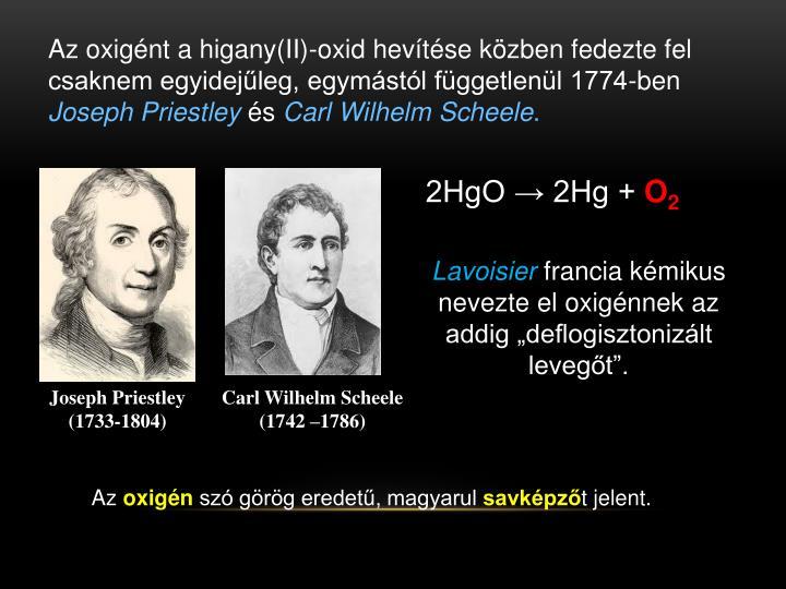 Az oxigént a higany(II)-oxid hevítése közben fedezte fel csaknem egyidejűleg, egymástól függetlenül 1774-ben