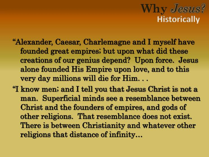 """Alexander, Caesar, Charlemagne and I myself have founded great empires; but upon what did these creations of our genius depend?  Upon force.  Jesus alone founded His Empire upon love, and to this very day millions will die for Him. . ."