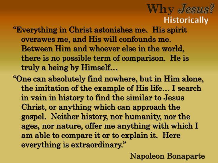 """Everything in Christ astonishes me.  His spirit overawes me, and His will confounds me.  Between Him and whoever else in the world, there is no possible term of comparison.  He is truly a being by Himself…"