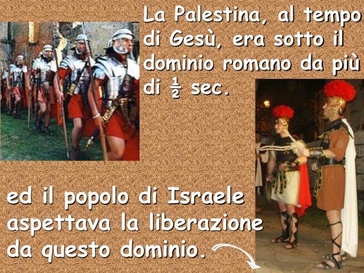 La Palestina, al tempo di Gesù, era sotto il dominio romano da più di ½ sec.