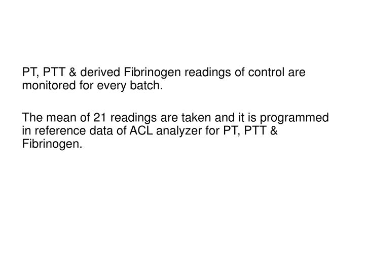 PT, PTT & derived Fibrinogen readings of control are monitored for every batch.