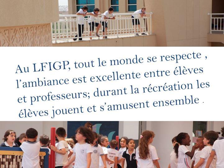 Au LFIGP, tout le monde se respecte , l'ambiance est excellente entre élèves et professeurs; durant la récréation les élèves jouent et s'amusent ensemble