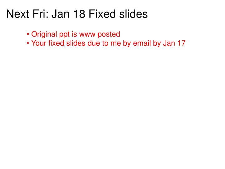 Next Fri: Jan 18 Fixed slides