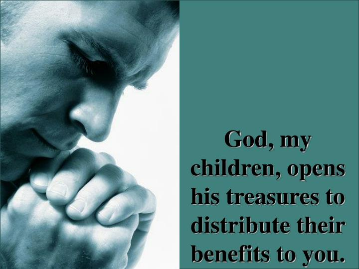 God, my children, opens his treasures to distribute their benefits to you.