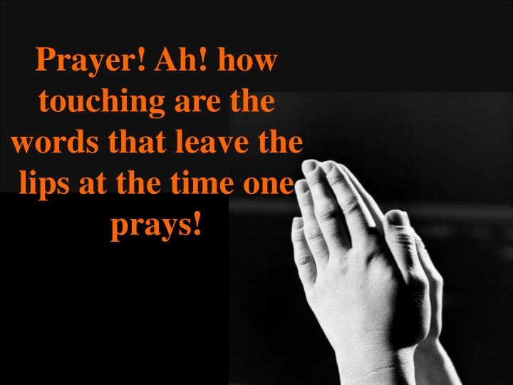 Prayer! Ah! how touching are the words that leave the lips at the time one prays!