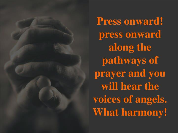 Press onward! press onward along the pathways of prayer and you will hear the voices of angels. What harmony!