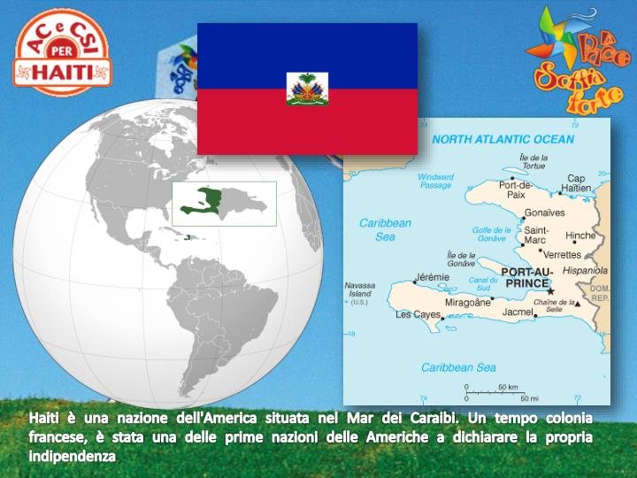 Haiti è una nazione dell'America situata nel Mar dei Caraibi. Un tempo colonia francese, è stata una delle prime nazioni delle Americhe a dichiarare la propria indipendenza