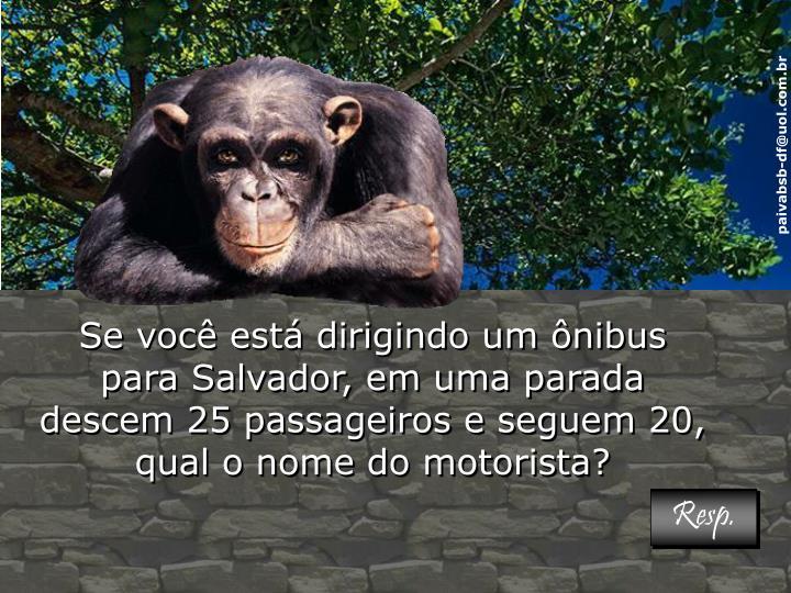 Se você está dirigindo um ônibus para Salvador, em uma parada descem 25 passageiros e seguem 20, qual o nome do motorista?