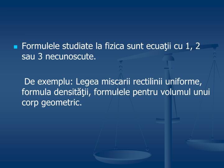 Formulele studiate la fizica sunt ecuaţii cu 1, 2 sau 3 necunoscute.