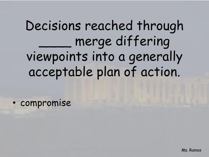 Decisions reached through ____ merge differing viewpoints into a generally acceptable plan of action.