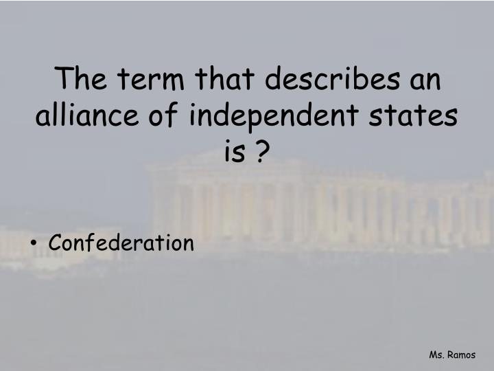 The term that describes an alliance of independent states is ?