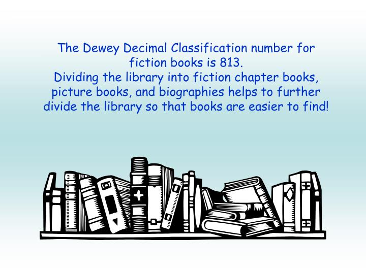 The Dewey Decimal Classification number for fiction books is 813.