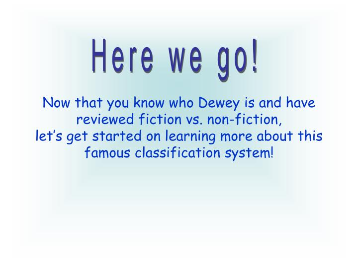 Now that you know who Dewey is and have reviewed fiction vs. non-fiction,
