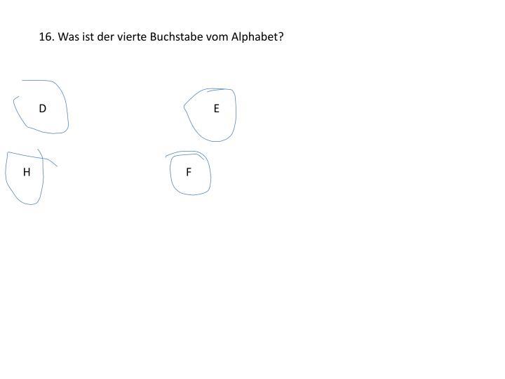 16. Was ist der vierte Buchstabe vom Alphabet?