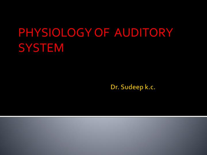 PHYSIOLOGY OF  AUDITORY SYSTEM