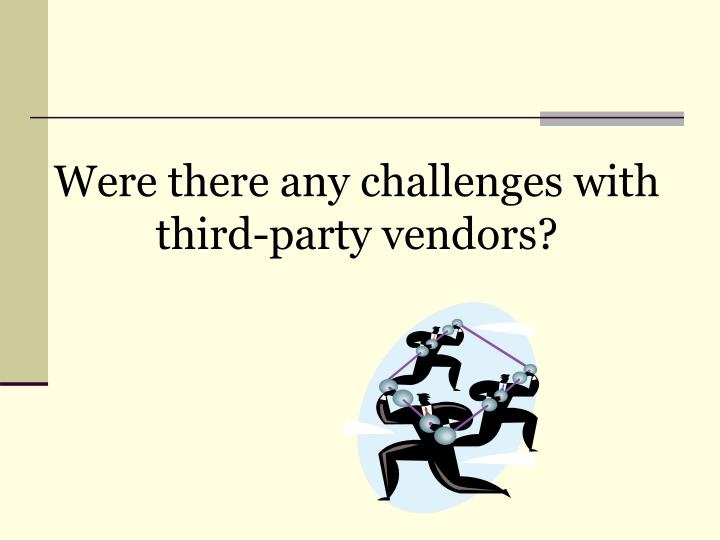 Were there any challenges with third-party vendors?