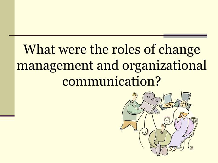 What were the roles of change management and organizational communication?